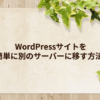 WordPressサイトを簡単に別のサーバーに移す方法 | 今さら始めるアフィリエイト ~neko